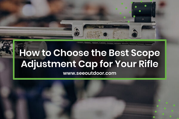 How to Choose the Best Scope Adjustment Cap for Your Rifle