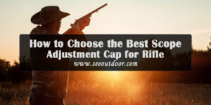 How-to-Choose-the-Best-Scope-Adjustment-Cap-for-Your-Rifle